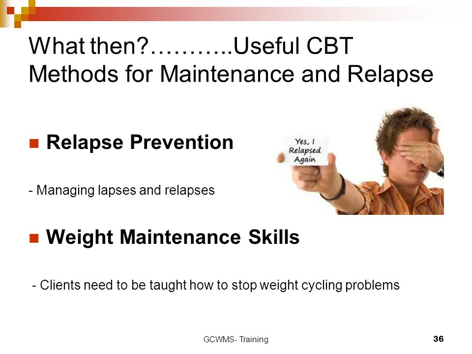 What then ………..Useful CBT Methods for Maintenance and Relapse