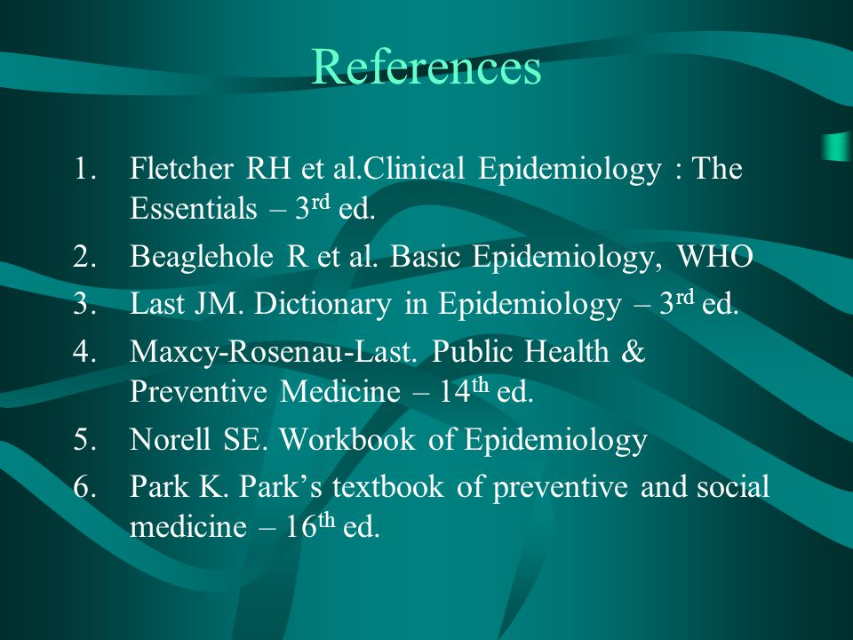 References Fletcher RH et al.Clinical Epidemiology : The Essentials – 3rd ed. Beaglehole R et al. Basic Epidemiology, WHO.