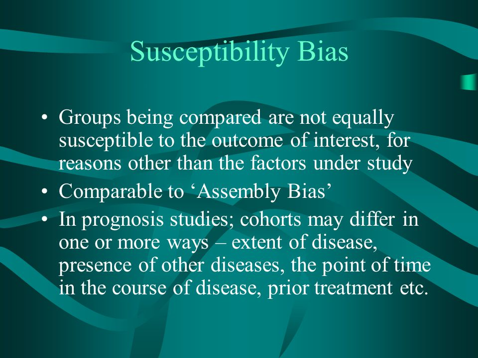 Susceptibility Bias Groups being compared are not equally susceptible to the outcome of interest, for reasons other than the factors under study.