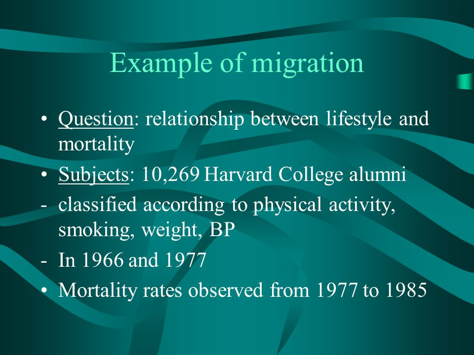 Example of migration Question: relationship between lifestyle and mortality. Subjects: 10,269 Harvard College alumni.
