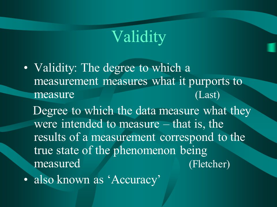 Validity Validity: The degree to which a measurement measures what it purports to measure (Last)