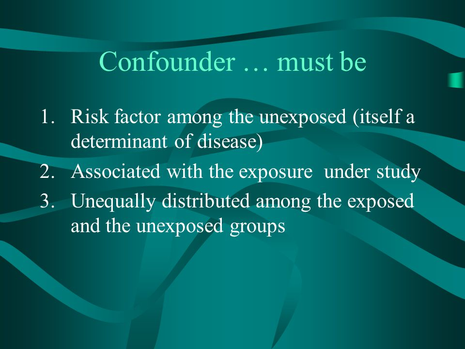 Confounder … must be Risk factor among the unexposed (itself a determinant of disease) Associated with the exposure under study.