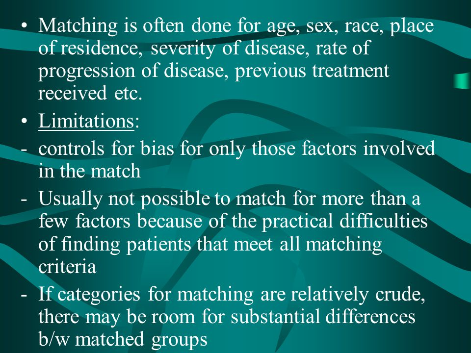 Matching is often done for age, sex, race, place of residence, severity of disease, rate of progression of disease, previous treatment received etc.