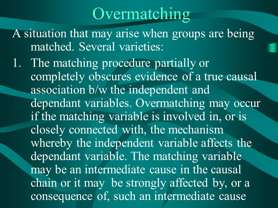 Overmatching A situation that may arise when groups are being matched. Several varieties: