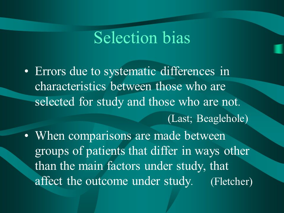 Selection bias Errors due to systematic differences in characteristics between those who are selected for study and those who are not.