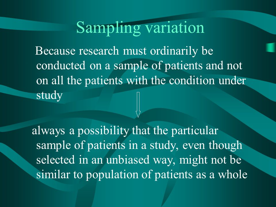 Sampling variation Because research must ordinarily be conducted on a sample of patients and not on all the patients with the condition under study.