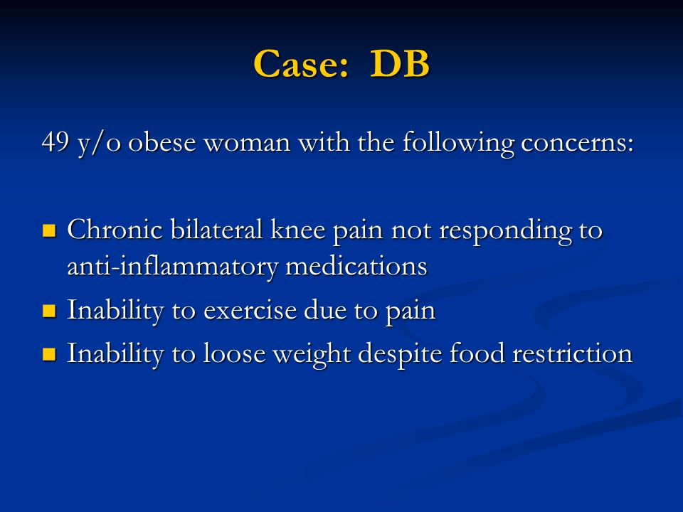 Case: DB 49 y/o obese woman with the following concerns: