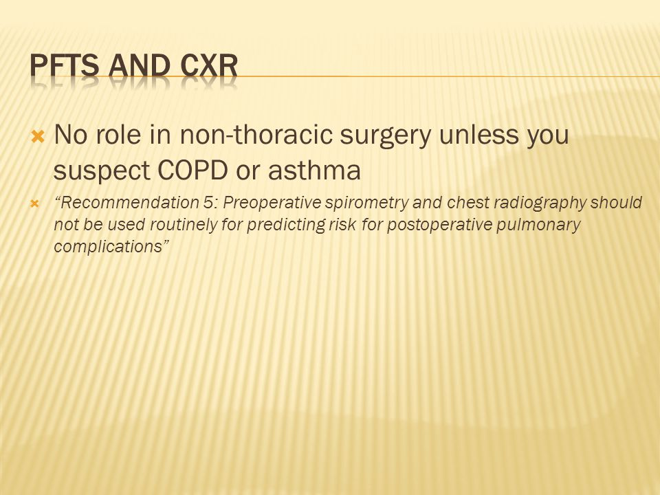 PFTs and CXR No role in non-thoracic surgery unless you suspect COPD or asthma.