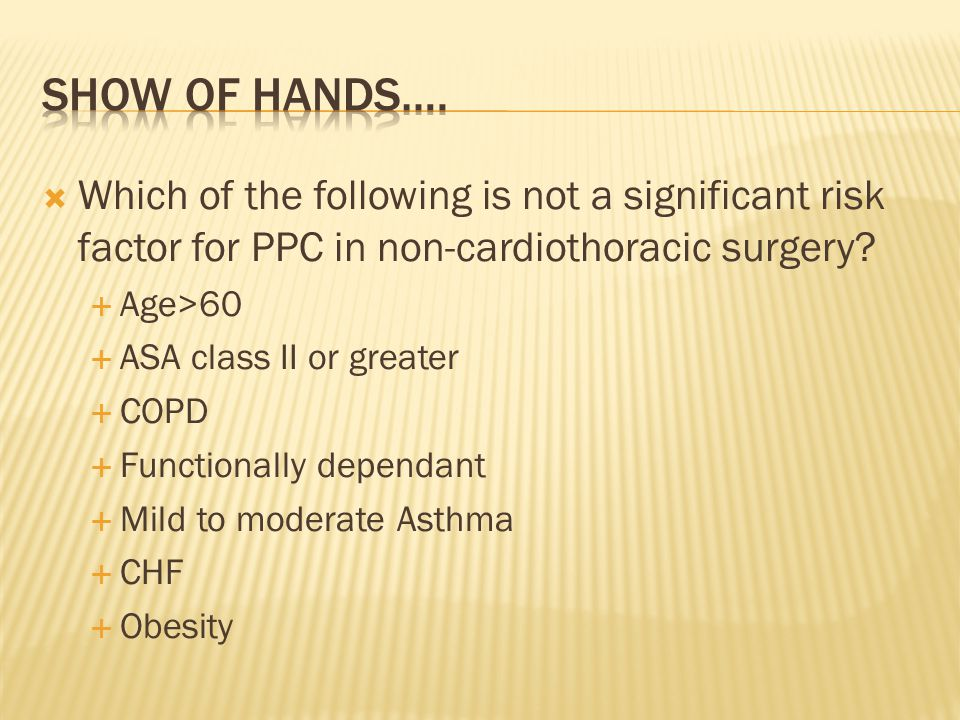 SHOW OF HANDS…. Which of the following is not a significant risk factor for PPC in non-cardiothoracic surgery