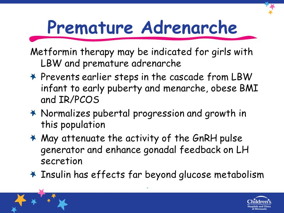 Premature Adrenarche Metformin therapy may be indicated for girls with LBW and premature adrenarche.