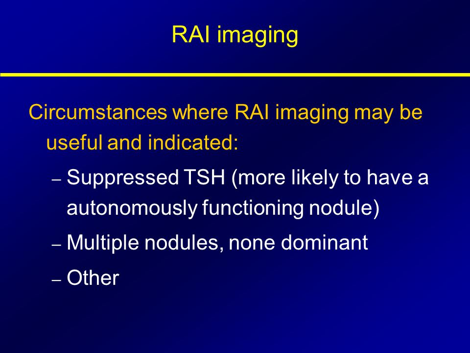 RAI imaging Circumstances where RAI imaging may be useful and indicated: Suppressed TSH (more likely to have a autonomously functioning nodule)