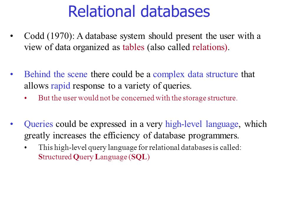 Relational databases Codd (1970): A database system should present the user with a view of data organized as tables (also called relations).