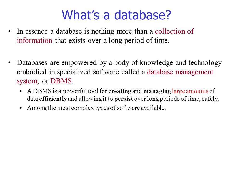 What's a database In essence a database is nothing more than a collection of information that exists over a long period of time.