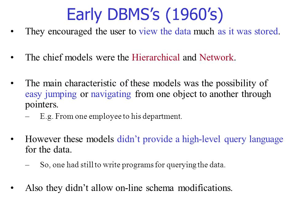 Early DBMS's (1960's) They encouraged the user to view the data much as it was stored. The chief models were the Hierarchical and Network.