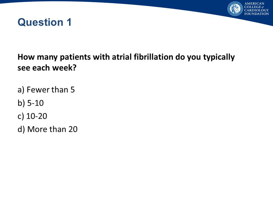 Question 1 How many patients with atrial fibrillation do you typically see each week Fewer than 5.