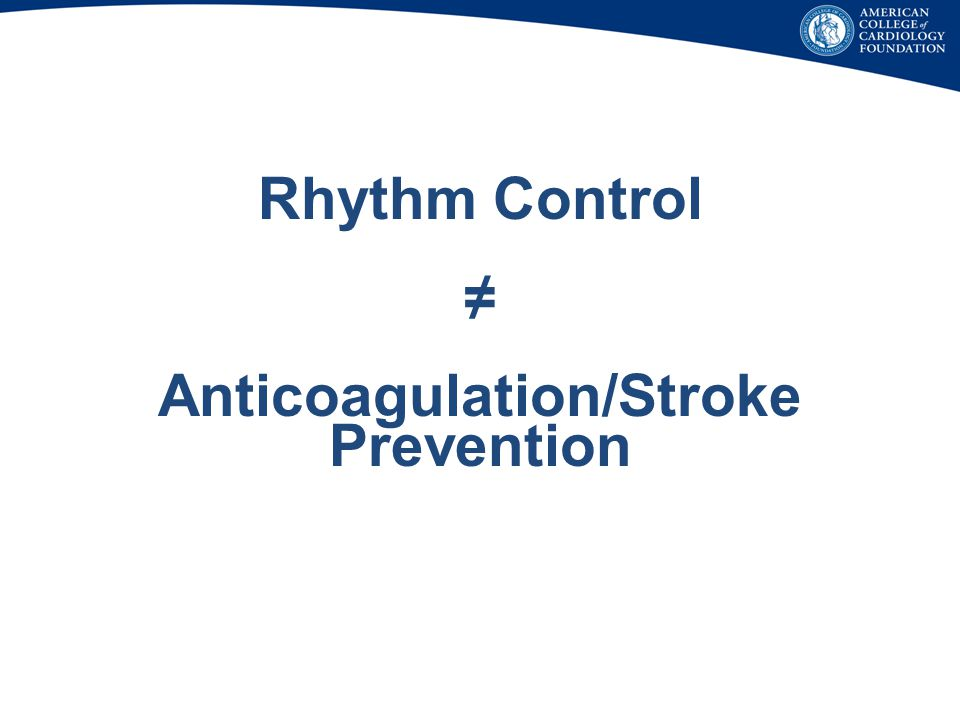 Rhythm Control ≠ Anticoagulation/Stroke Prevention