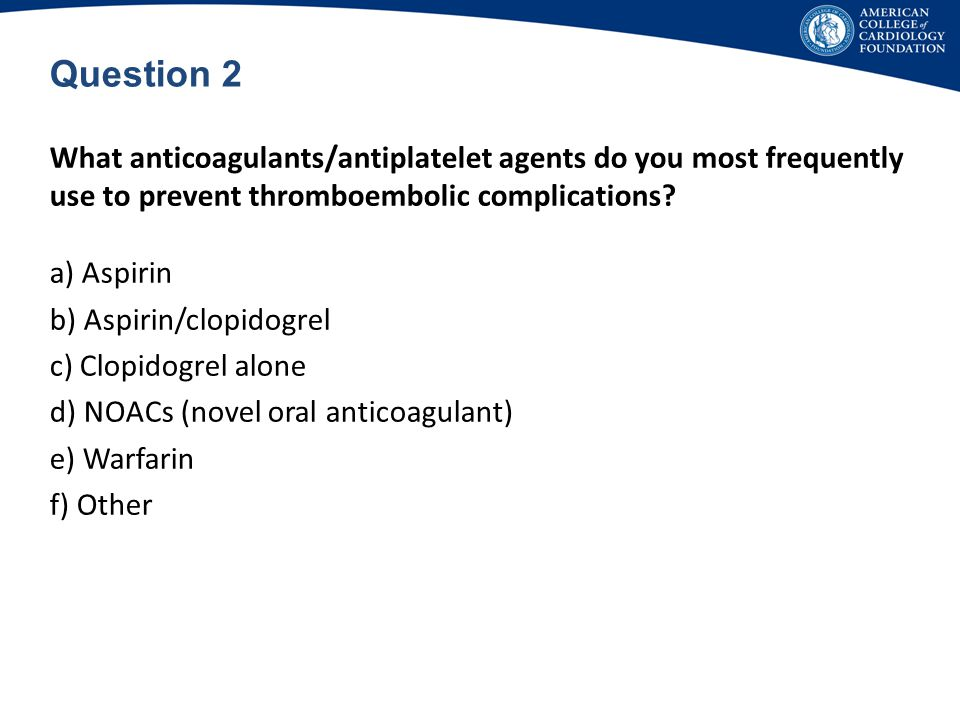 Question 2 What anticoagulants/antiplatelet agents do you most frequently use to prevent thromboembolic complications
