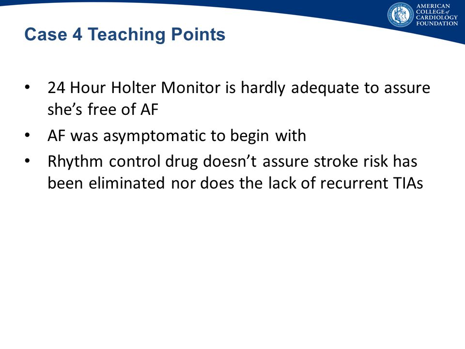 Case 4 Teaching Points 24 Hour Holter Monitor is hardly adequate to assure she's free of AF. AF was asymptomatic to begin with.