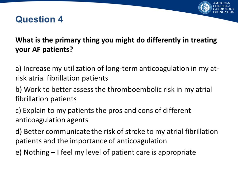 Question 4 What is the primary thing you might do differently in treating your AF patients