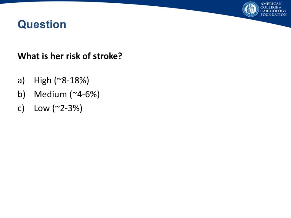Question What is her risk of stroke High (~8-18%) Medium (~4-6%)