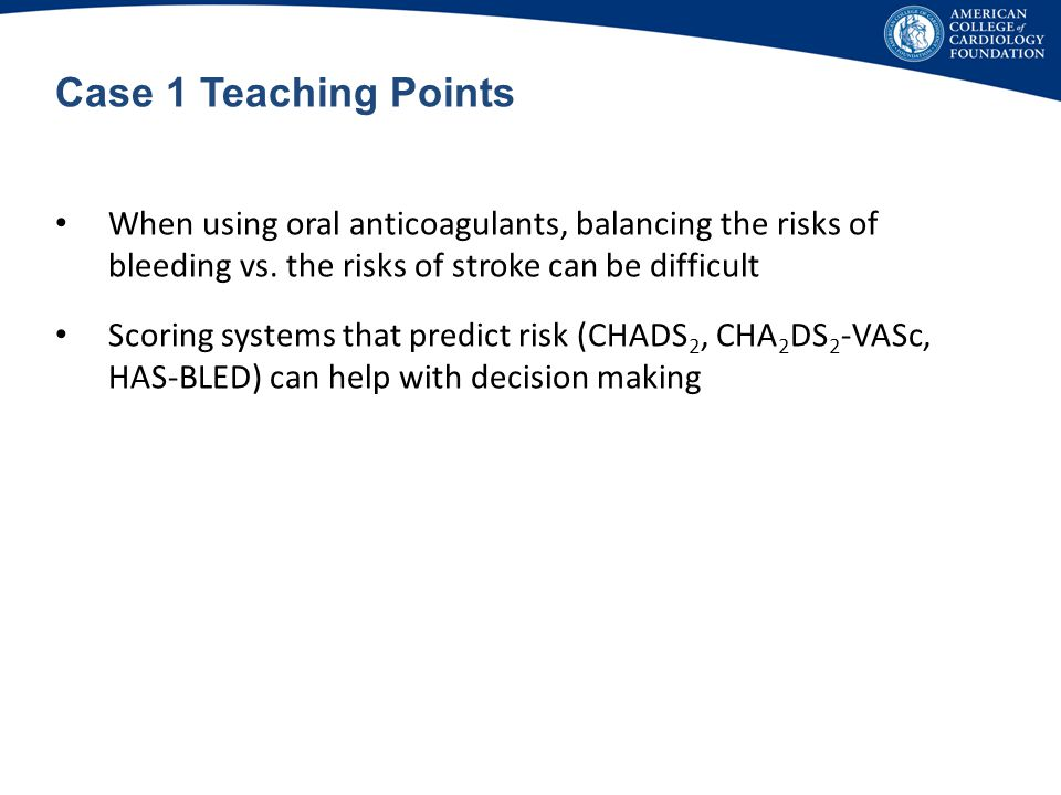 Case 1 Teaching Points When using oral anticoagulants, balancing the risks of bleeding vs. the risks of stroke can be difficult.