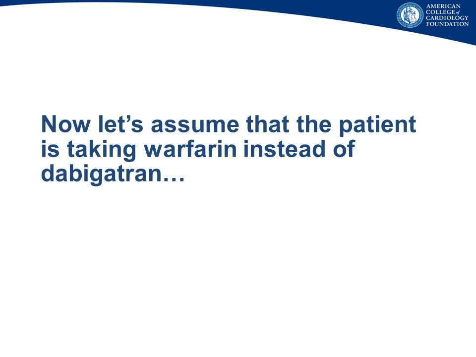 Now let's assume that the patient is taking warfarin instead of dabigatran…