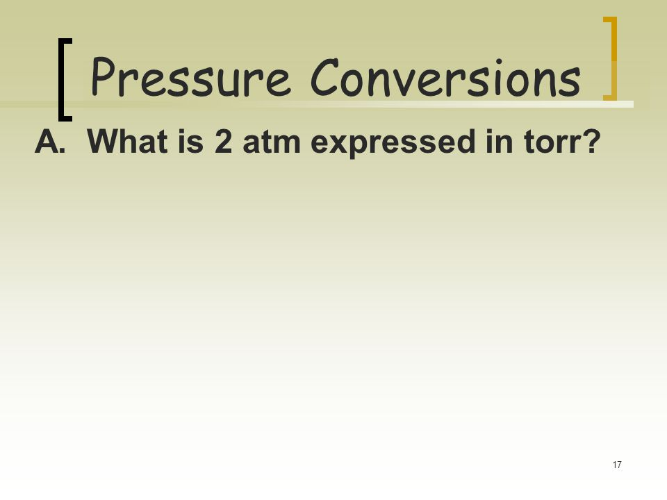 Pressure Conversions A. What is 2 atm expressed in torr