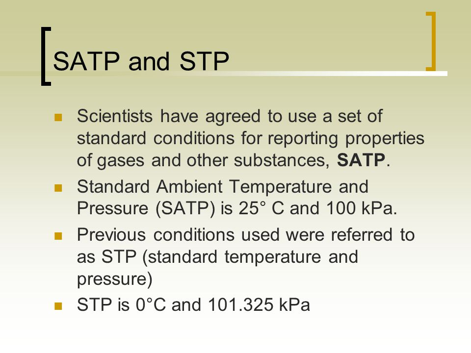 SATP and STP Scientists have agreed to use a set of standard conditions for reporting properties of gases and other substances, SATP.