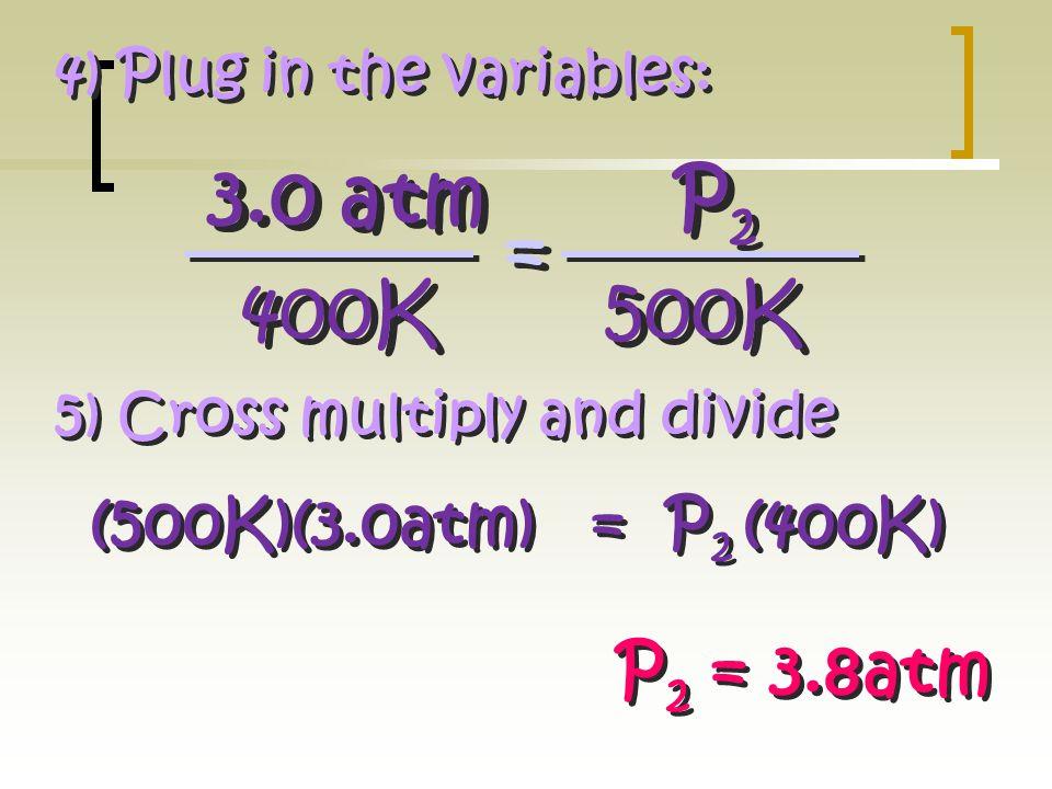 3.0 atm P2 = 400K 500K P2 = 3.8atm (500K)(3.0atm) = P2 (400K)