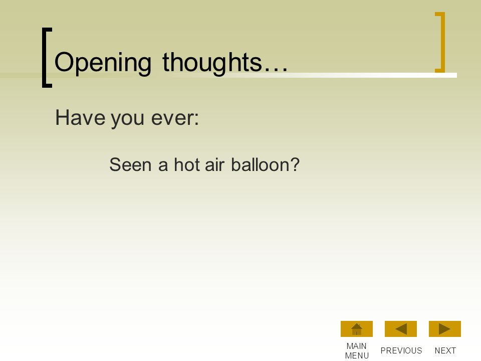 Opening thoughts… Have you ever: Seen a hot air balloon MAIN MENU