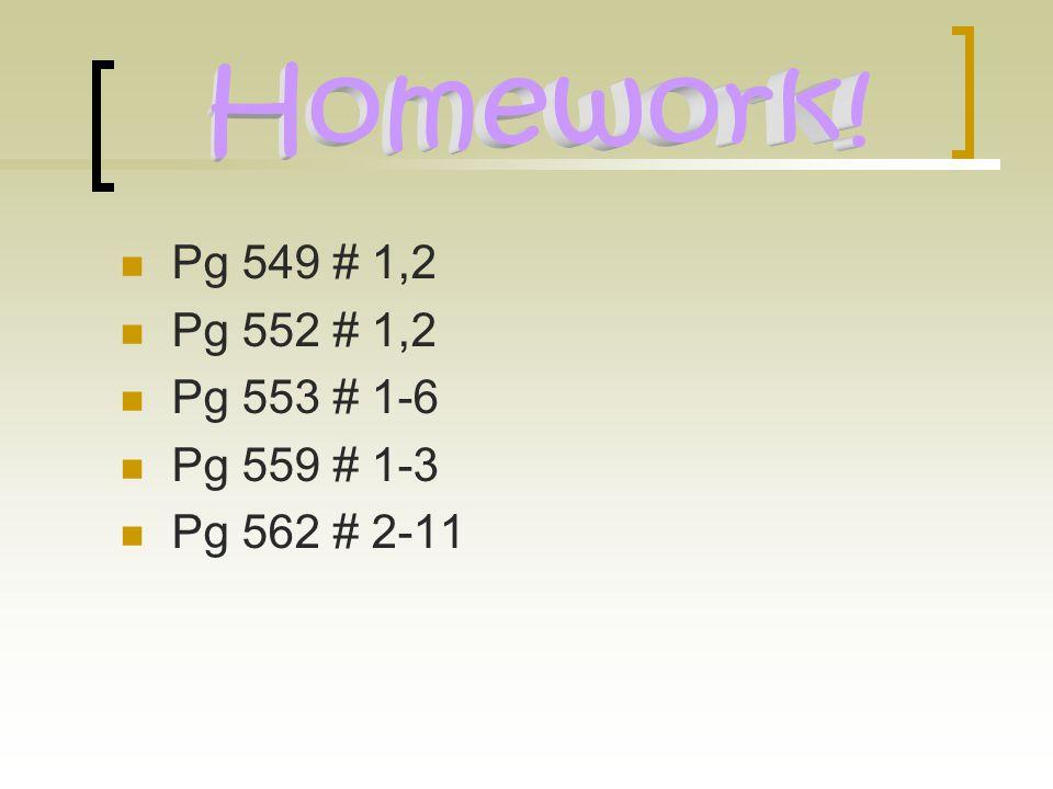 Homework! Pg 549 # 1,2 Pg 552 # 1,2 Pg 553 # 1-6 Pg 559 # 1-3
