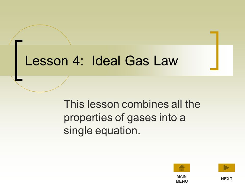 Lesson 4: Ideal Gas Law This lesson combines all the properties of gases into a single equation. MAIN.