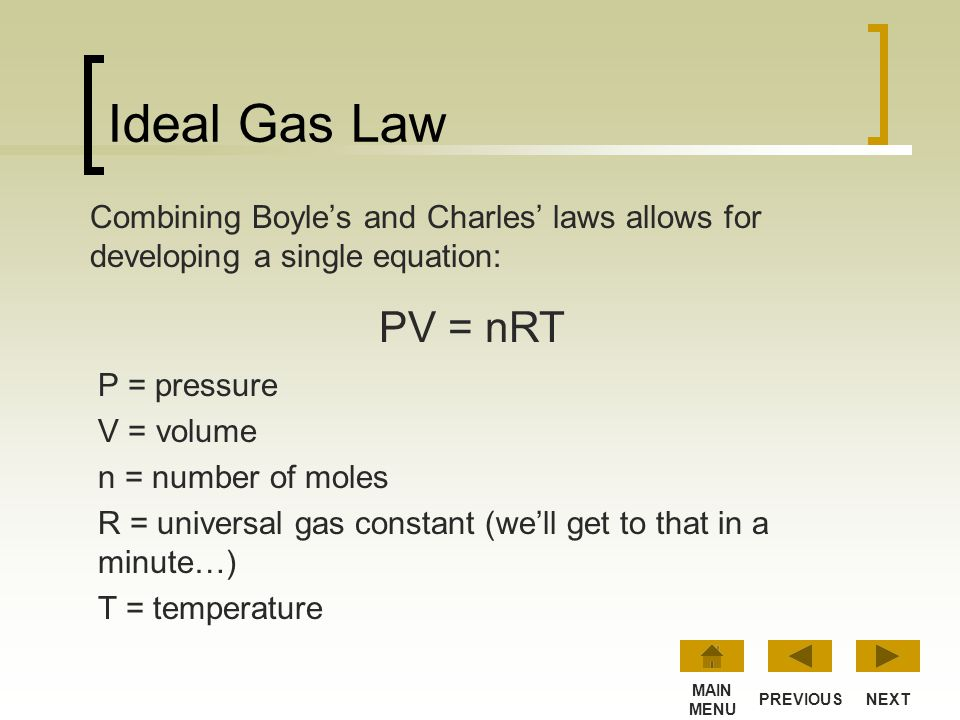 Ideal Gas Law Combining Boyle's and Charles' laws allows for developing a single equation: PV = nRT.