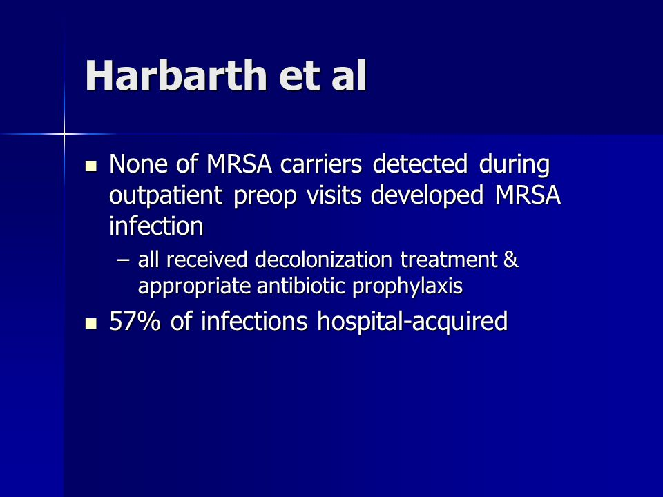 Harbarth et al None of MRSA carriers detected during outpatient preop visits developed MRSA infection.