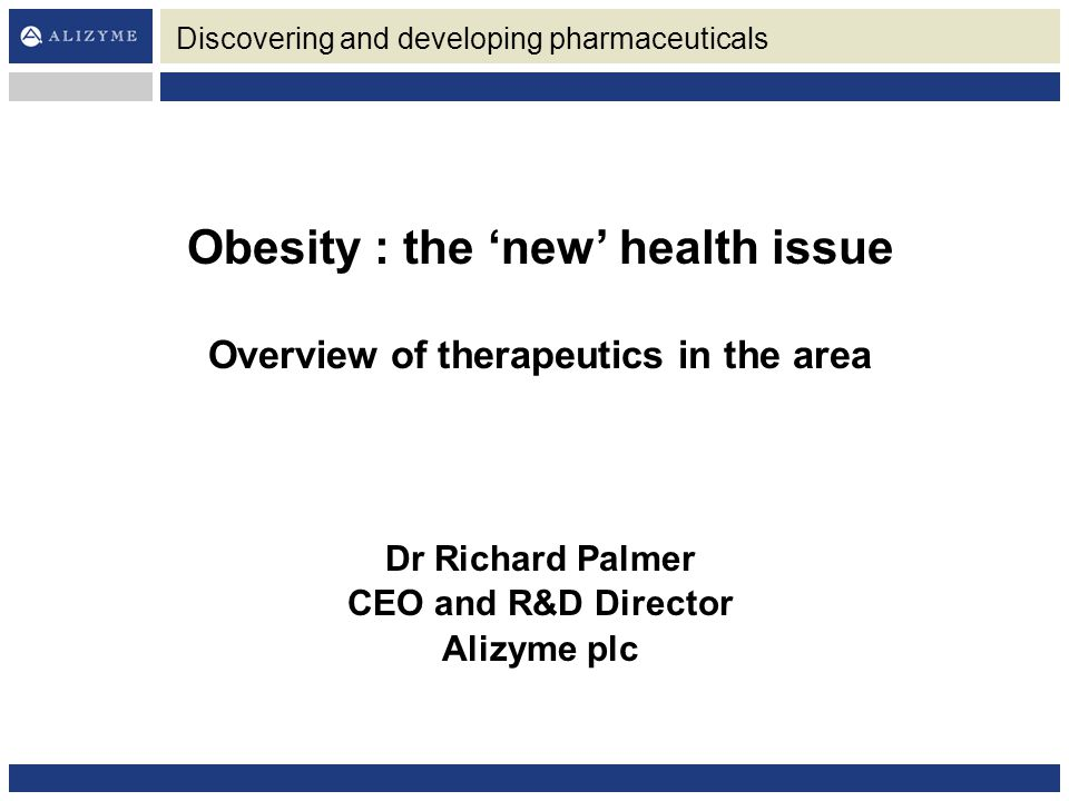 Obesity : the 'new' health issue Overview of therapeutics in the area Dr Richard Palmer CEO and R&D Director Alizyme plc