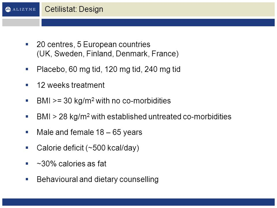 Cetilistat: Design 20 centres, 5 European countries (UK, Sweden, Finland, Denmark, France) Placebo, 60 mg tid, 120 mg tid, 240 mg tid.
