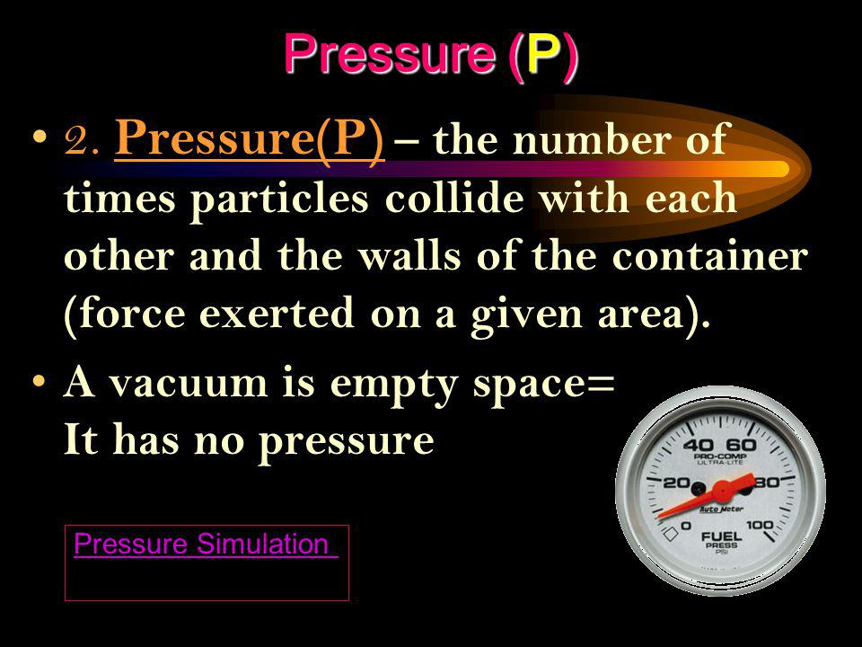 Pressure (P) 2. Pressure(P) – the number of times particles collide with each other and the walls of the container (force exerted on a given area).