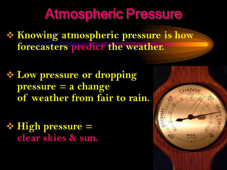 Atmospheric Pressure Knowing atmospheric pressure is how forecasters predict the weather.
