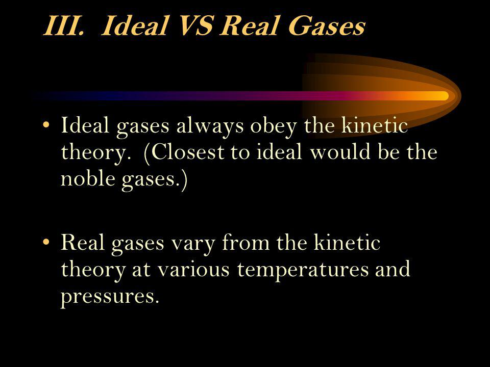 III. Ideal VS Real Gases Ideal gases always obey the kinetic theory. (Closest to ideal would be the noble gases.)