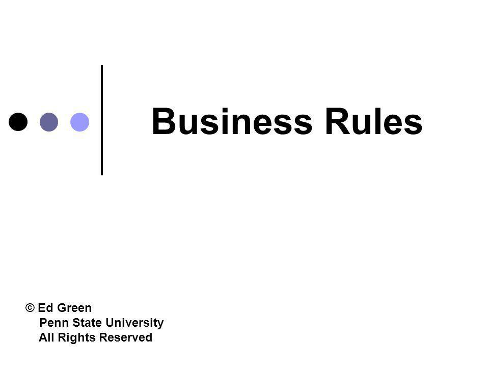 Business Rules © Ed Green Penn State University All Rights Reserved