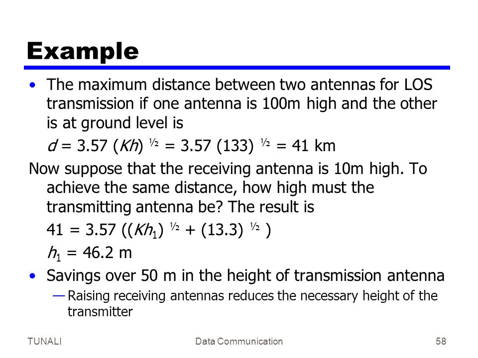 Example The maximum distance between two antennas for LOS transmission if one antenna is 100m high and the other is at ground level is.
