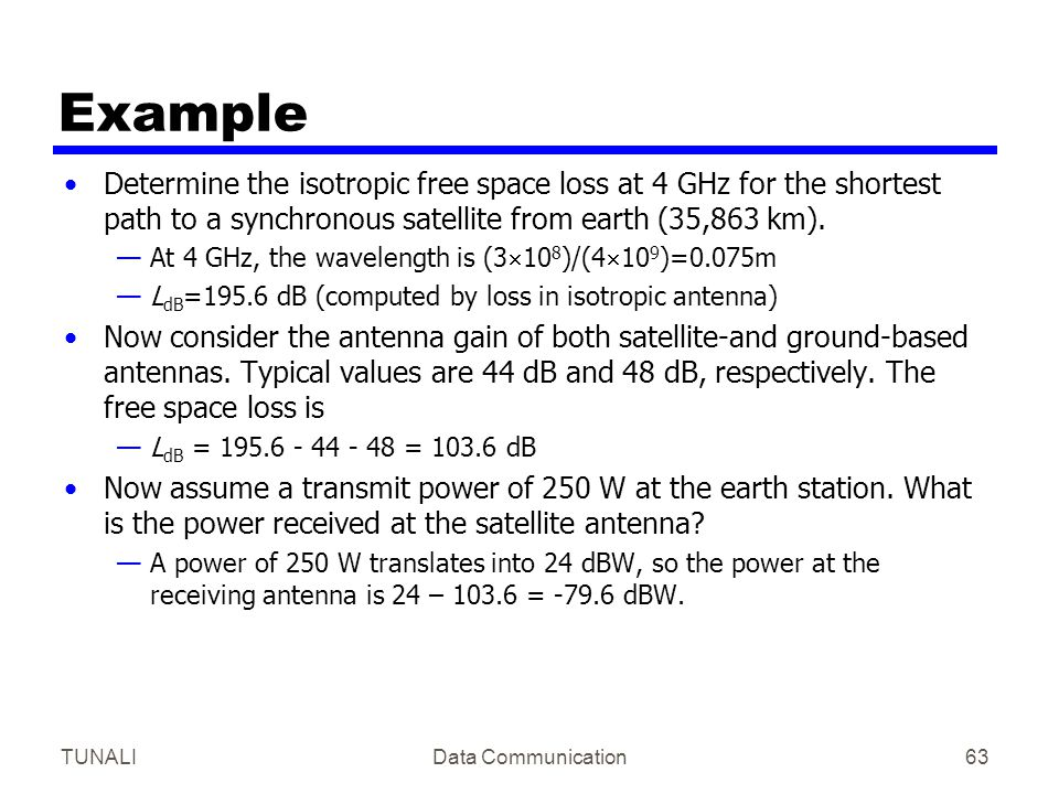 Example Determine the isotropic free space loss at 4 GHz for the shortest path to a synchronous satellite from earth (35,863 km).