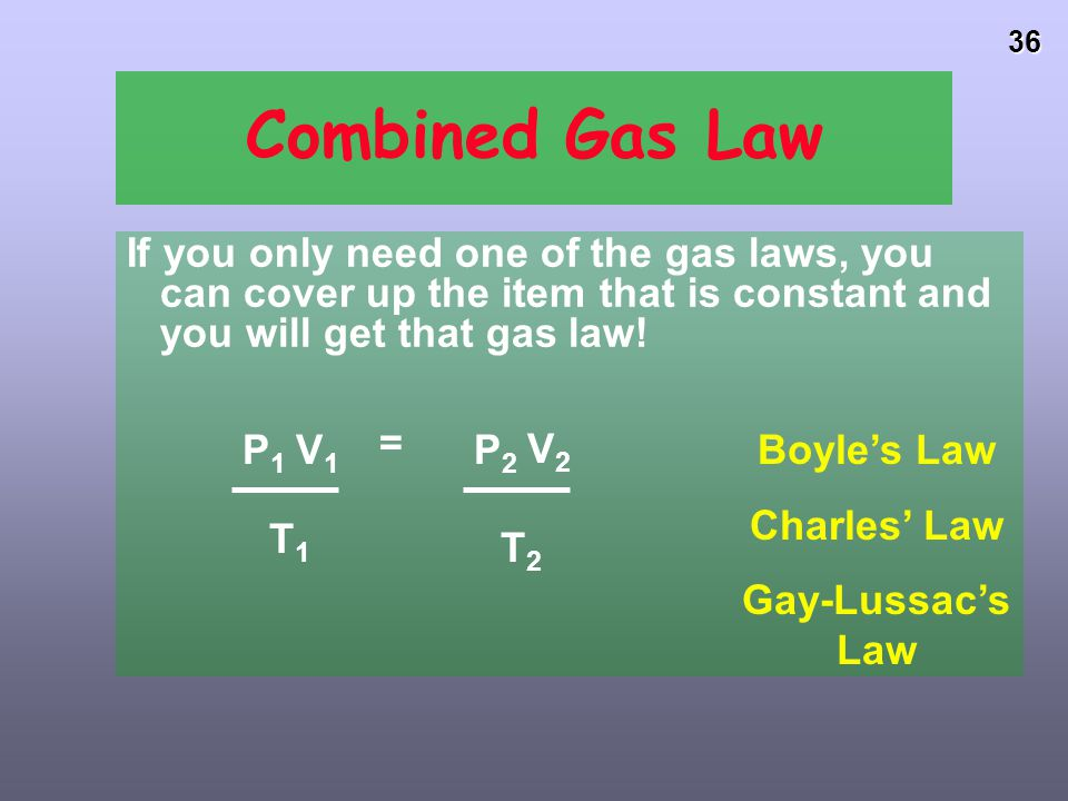 Combined Gas Law If you only need one of the gas laws, you can cover up the item that is constant and you will get that gas law!