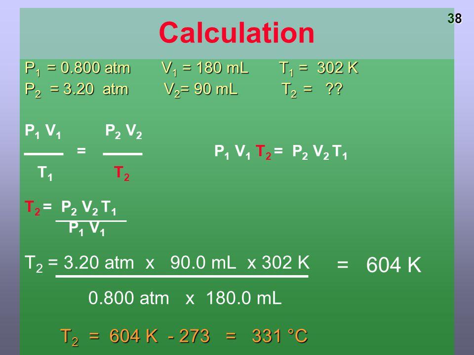 Calculation P1 = 0.800 atm V1 = 180 mL T1 = 302 K. P2 = 3.20 atm V2= 90 mL T2 =