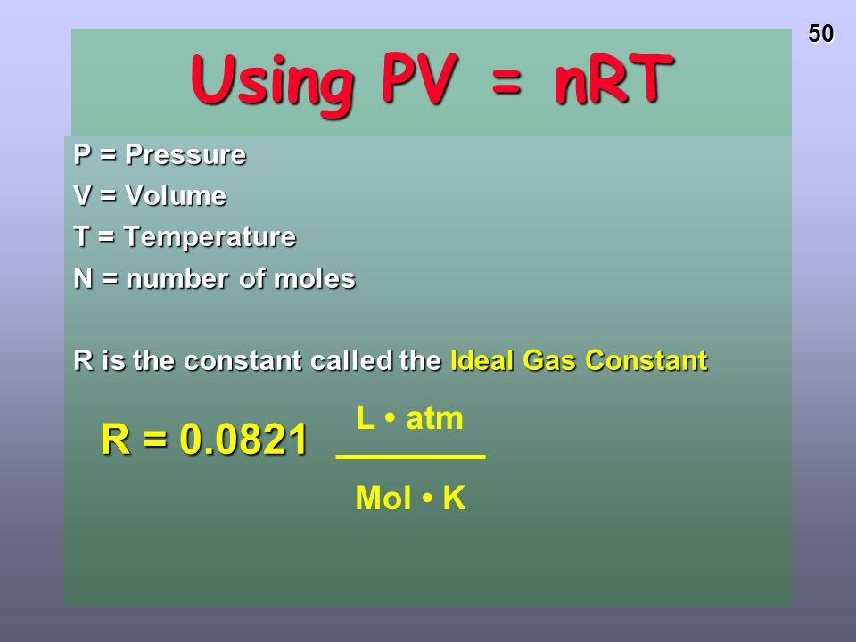 Using PV = nRT L • atm Mol • K P = Pressure V = Volume T = Temperature