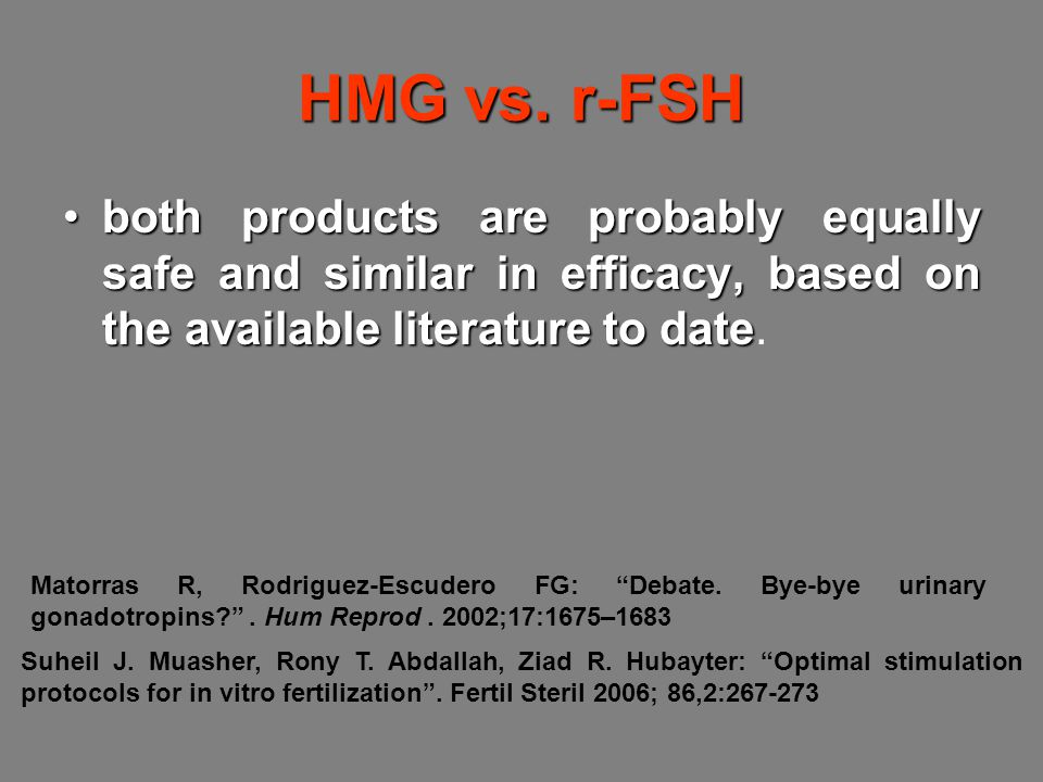 HMG vs. r-FSH both products are probably equally safe and similar in efficacy, based on the available literature to date.