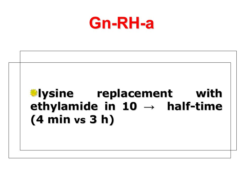 Gn-RH-a lysine replacement with ethylamide in 10 → half-time (4 min vs 3 h)