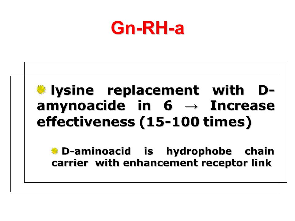 Gn-RH-a lysine replacement with D-amynoacide in 6 → Increase effectiveness (15-100 times)