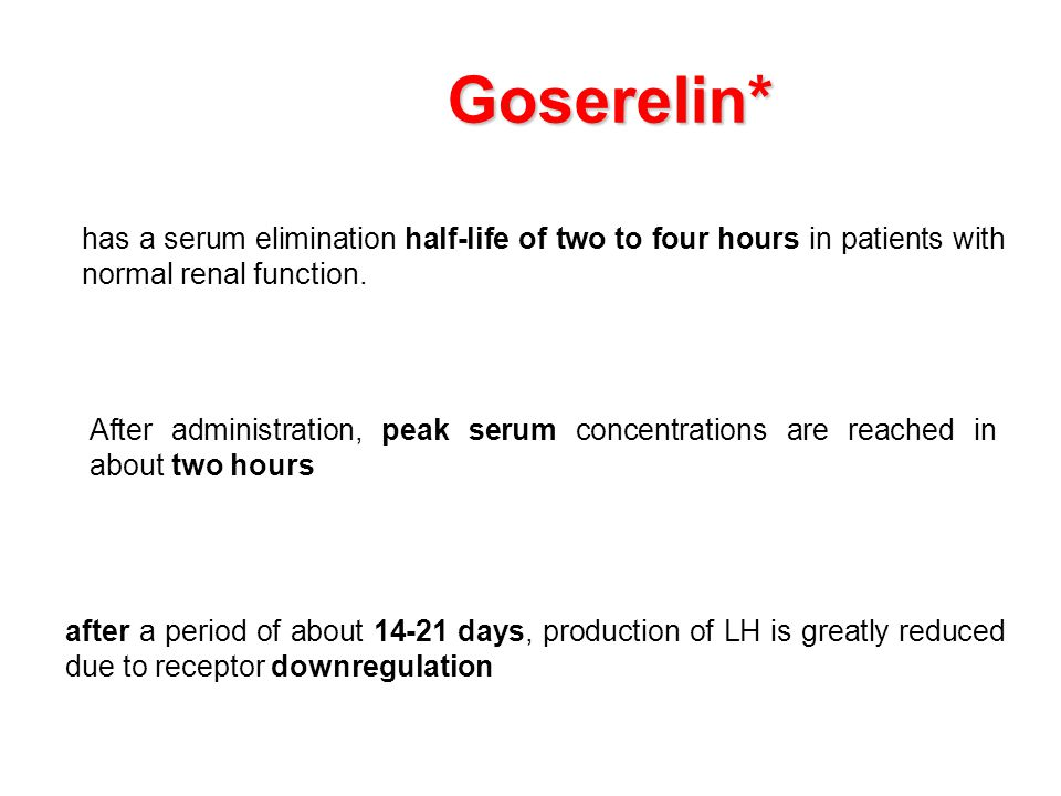 Goserelin* has a serum elimination half-life of two to four hours in patients with normal renal function.