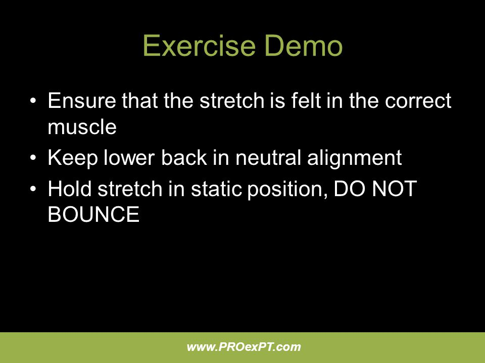 Exercise Demo Ensure that the stretch is felt in the correct muscle